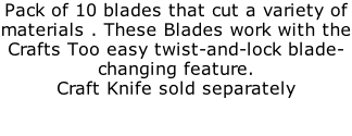 Pack of 10 blades that cut a variety of materials . These Blades work with the Crafts Too easy twist-and-lock blade-changing feature.  Craft Knife sold separately