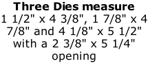 "Three Dies measure  1 1/2"" x 4 3/8"", 1 7/8"" x 4 7/8"" and 4 1/8"" x 5 1/2"" with a 2 3/8"" x 5 1/4"" opening"