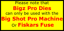 Please note that  Bigz Pro Dies  can only be used with the  Big Shot Pro Machine  Or Fiskars Fuse