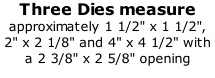 "Three Dies measure approximately 1 1/2"" x 1 1/2"", 2"" x 2 1/8"" and 4"" x 4 1/2"" with a 2 3/8"" x 2 5/8"" opening"
