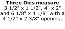 "Three Dies measure  3 1/2"" x 1 1/2"", 4"" x 2"" and 6 1/8"" x 4 1/8"" with a 4 1/2"" x 2 3/8"" opening.  ."